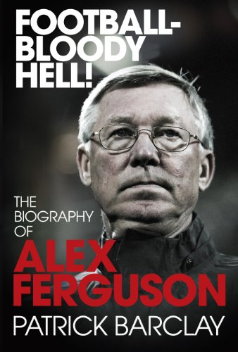 Football - Bloody Hell! The Biography of Alex Ferguson By Patrick Barclay