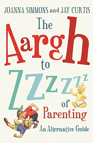 The Aargh to Zzzz of Parenting By Joanna Simmons