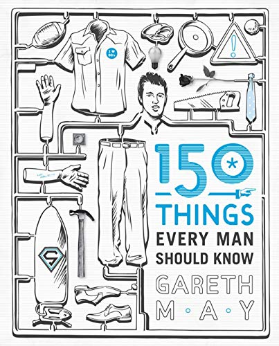 150 Things Every Man Should Know: Telling You the Things Your Best Friend Can't by Gareth May