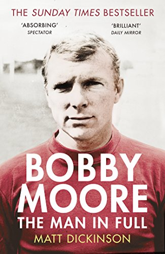 Bobby Moore: The Man in Full By Matt Dickinson