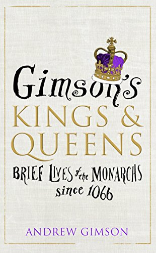 Gimson's Kings and Queens: Brief Lives of the Forty Monarchs since 1066 By Andrew Gimson