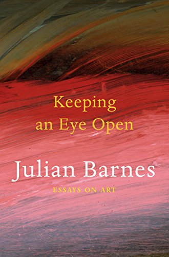 Keeping an Eye Open: Essays on Art by Julian Barnes