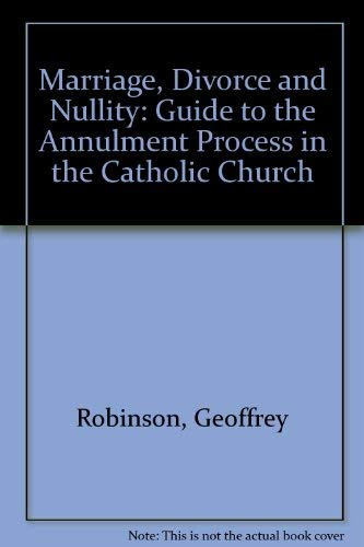 Marriage, Divorce and Nullity: Guide to the Annulment Process in the Catholic Church By Geoffrey Robinson