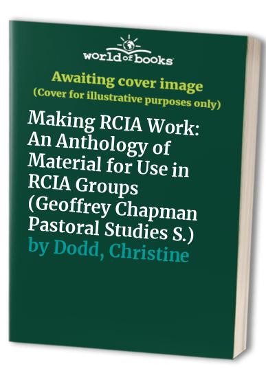 Making RCIA Work: An Anthology of Material for Use in RCIA Groups (Geoffrey Chapman Pastoral Studies) By Christine Dodd