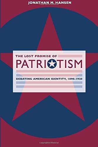 The Lost Promise of Patriotism: Debating American Identity, 1890-1920 by John Mark Hansen
