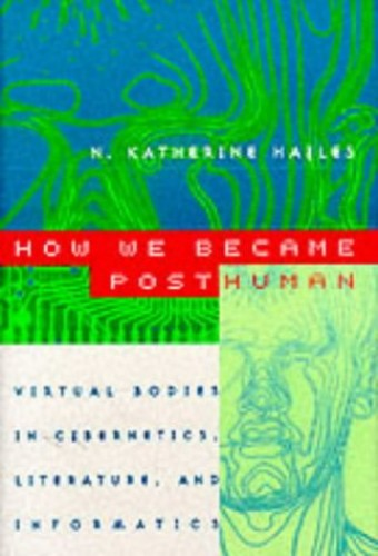 How We Became Posthuman: Virtual Bodies in Cybernetics, Literature and Informatics by N. Katherine Hayles