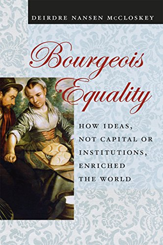Bourgeois Equality: How Ideas, Not Capital or Institutions, Enriched the World by Deirdre N. McCloskey