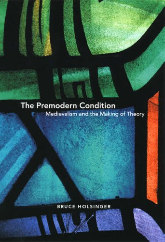 The Premodern Condition - Medievalism and the Making of Theory By Bruce Holsinger