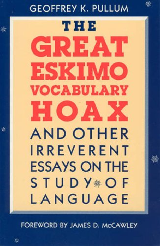 The Great Eskimo Vocabulary Hoax and Other Irreverent Essays on the Study of Language By Geoffrey K. Pullum