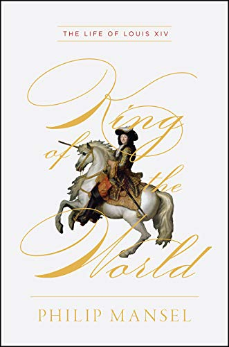 King of the World - The Life of Louis XIV von Philip Mansel