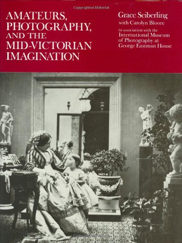 Amateurs, Photography and the Mid-Victorian Imagination By Grace Seiberling
