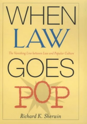 When Law Goes Pop: The Vanishing Line Between Law and Popular Culture By Richard K. Sherwin