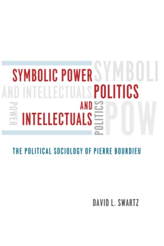Symbolic Power, Politics, and Intellectuals - The Political Sociology of Pierre Bourdieu By David Swartz