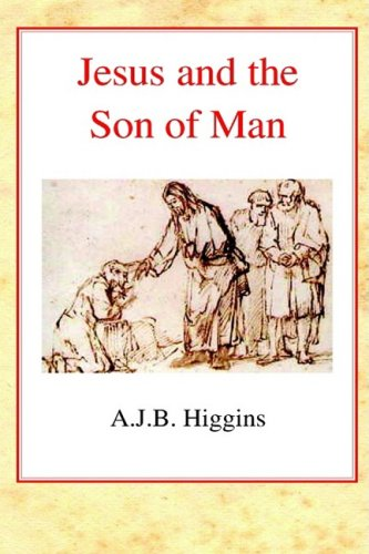 Jesus and the Son of Man By A.J.B. Higgins