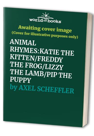 ANIMAL RHYMES:KATIE THE KITTEN/FREDDY THE FROG/LIZZY THE LAMB/PIP THE PUPPY By AXEL SCHEFFLER