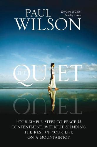 The Quiet: Four Simple Steps to Peace and Contentment - without Spending Your Life on a Mountaintop by Paul Wilson