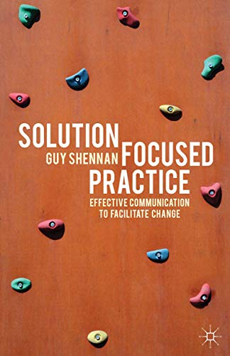Solution-Focused Practice: Effective Communication to Facilitate Change By Guy Shennan