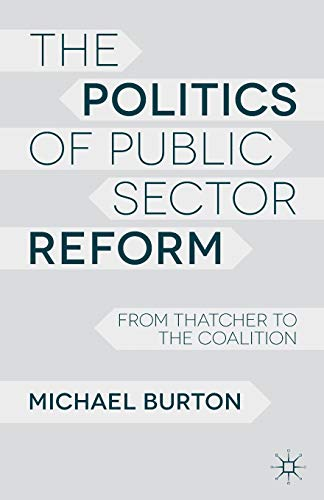 The Politics of Public Sector Reform: From Thatcher to the Coalition by Michael Burton