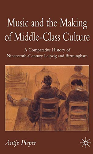 Music and the Making of Middle-Class Culture By Antje Pieper