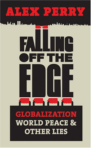 Falling Off the Edge: Globalization, World Peace and Other Lies by Alex Perry