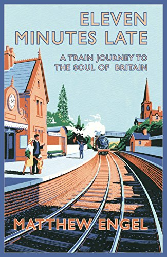 Eleven Minutes Late: A Train Journey to the Soul of Britain by Matthew Engel