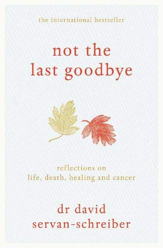 Not the Last Goodbye: Reflections on Life, Death, Healing and Cancer by David Servan-Schreiber