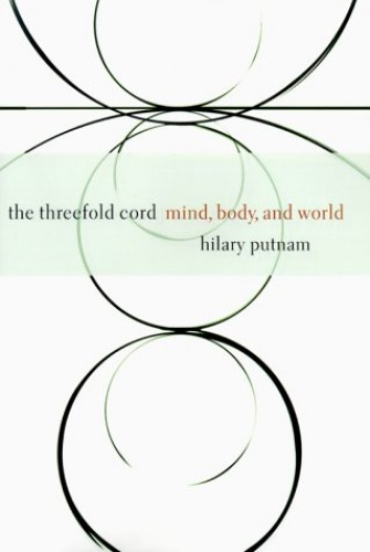 The Threefold Cord: Mind, Body and World by Hilary Putnam