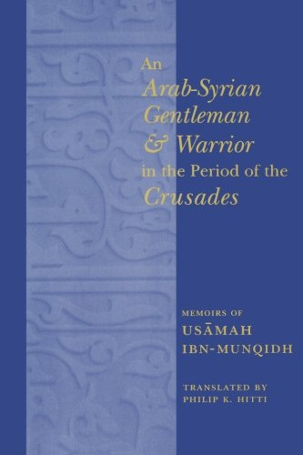 An Arab-Syrian Gentleman and Warrior in the Period of the Crusades By Philip K. Hitti