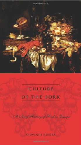 Culture of the Fork: A Brief History of Everyday Food and Haute Cuisine in Europe by Giovanni Rebora