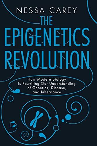 The Epigenetics Revolution: How Modern Biology Is Rewriting Our Understanding of Genetics, Disease, and Inheritance By Nessa Carey