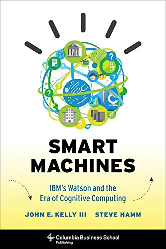 Smart Machines: IBM's Watson and the Era of Cognitive Computing by John Kelly, III