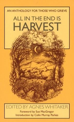 All in the End is Harvest: An Anthology for Those Who Grieve by Agnes Whitaker