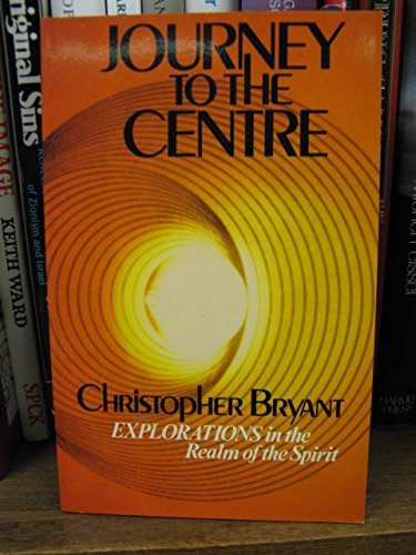 Journey to the Centre: Explorations in the Realm of the Spirit By Christopher Bryant