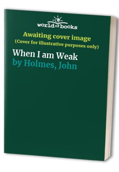 When I am Weak By John Holmes