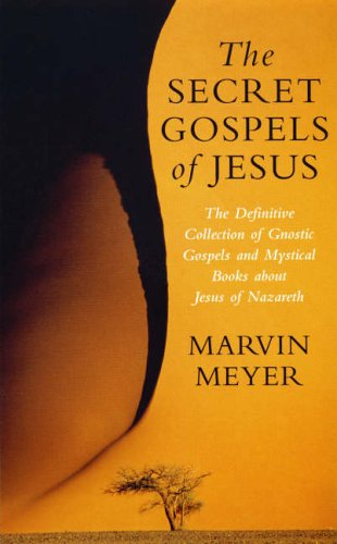 The Secret Gospels of Jesus: The Definitive Collection of Gnostic Gospels and Mystical Books About Jesus of Nazareth By Marvin Meyer