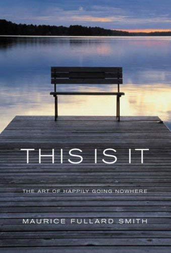 This is it: The Art of Happliy Going Nowhere By Maurice Fullard Smith