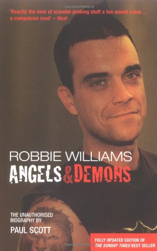 Robbie Williams: Angels and Demons - The Biography By Paul Scott