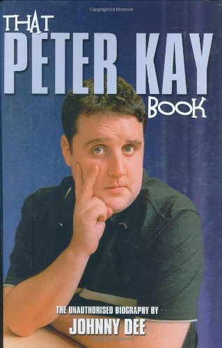 Peter Kay: The Unauthorised Biography by Johnny Dee