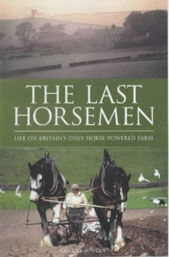 The Last Horsemen: A Year on the Last Farm in Britain Powered by Horses by Charles Bowden