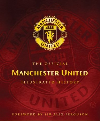 The Official Manchester United Illustrated History By Manchester United Football Club