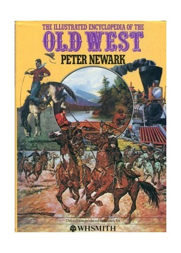Illustrated Encyclopedia of the Old West By Peter Newark