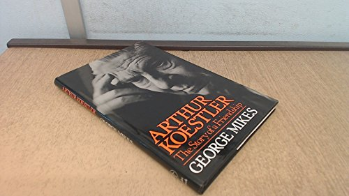 Arthur Koestler: The Story of a Friendship By George Mikes