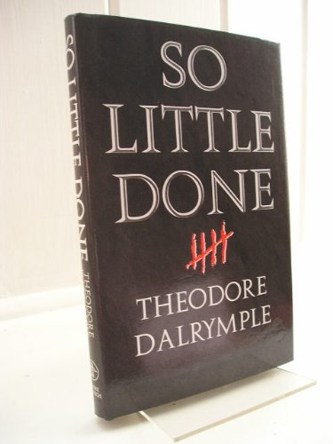 So Little Done By Theodore Dalrymple