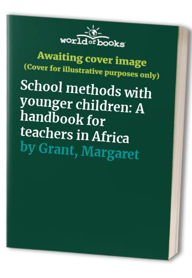 School methods with younger children: A handbook for teachers in Africa By Margaret Grant