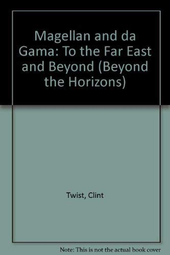 Magellan and da Gama: To the Far East and Beyond (Beyond the Horizons) By Clint Twist