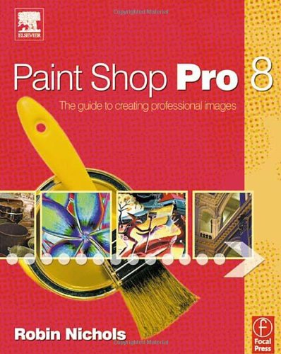 Paint Shop Pro 8: The Guide to Creating Professional Images by Robin Nichols