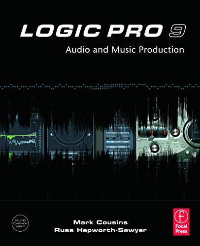Logic Pro 9: Audio & Music Production By Mark Cousins (Composer; Programmer; Engineer; and Senior Writer, Music Tech Magazine, London, UK)