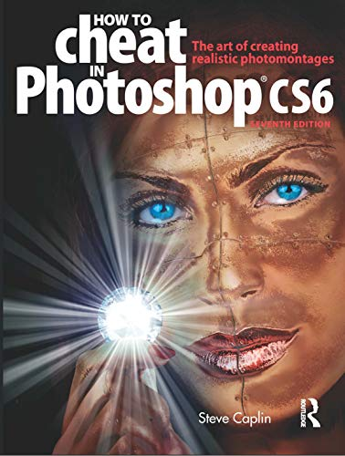 How to Cheat in Photoshop CS6: The art of creating realistic photomontages by Steve Caplin