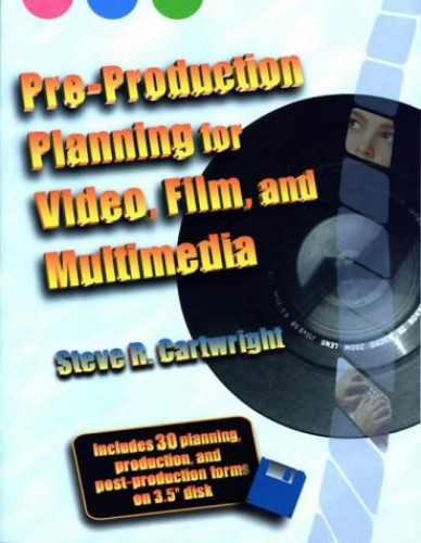 Pre-Production Planning for Video, Film, and Multimedia By Steve Cartwright (President, Cartwright & Associates, Tucson, AZ)