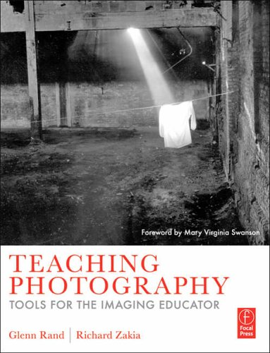 Teaching Photography By Glenn Rand (photographic educator and photographer recognized for his contributions to photographic education with the 2009 PIEA Excellence in Education Award.)